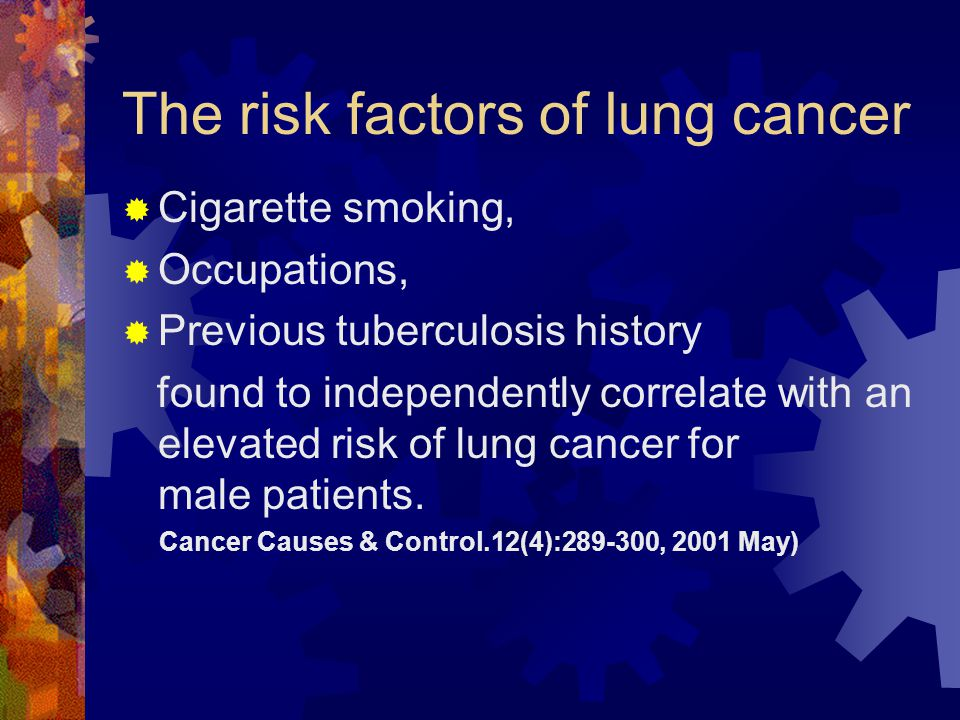 The risk factors of lung cancer  Cigarette smoking,  Occupations,  Previous tuberculosis history found to independently correlate with an elevated risk of lung cancer for male patients.