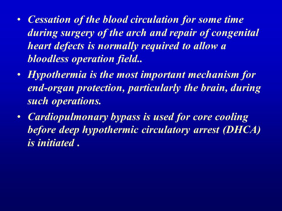 Cessation of the blood circulation for some time during surgery of the arch and repair of congenital heart defects is normally required to allow a blo