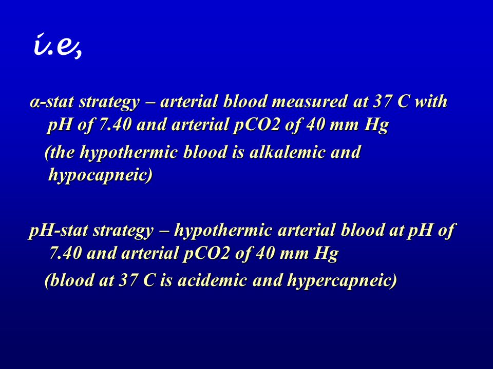 i.e, α-stat strategy – arterial blood measured at 37 C with pH of 7.40 and arterial pCO2 of 40 mm Hg (the hypothermic blood is alkalemic and hypocapne