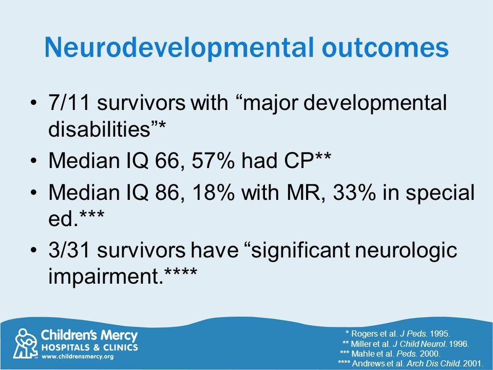 Neurodevelopmental outcomes 7/11 survivors with major developmental disabilities * Median IQ 66, 57% had CP** Median IQ 86, 18% with MR, 33% in special ed.*** 3/31 survivors have significant neurologic impairment.**** * Rogers et al.