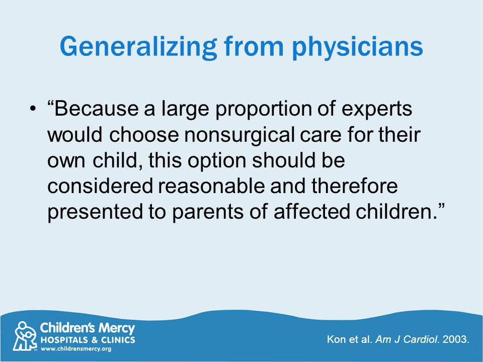 Generalizing from physicians Because a large proportion of experts would choose nonsurgical care for their own child, this option should be considered reasonable and therefore presented to parents of affected children. Kon et al.