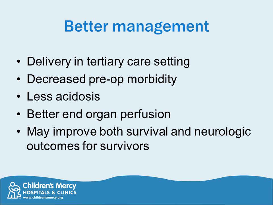 Better management Delivery in tertiary care setting Decreased pre-op morbidity Less acidosis Better end organ perfusion May improve both survival and neurologic outcomes for survivors