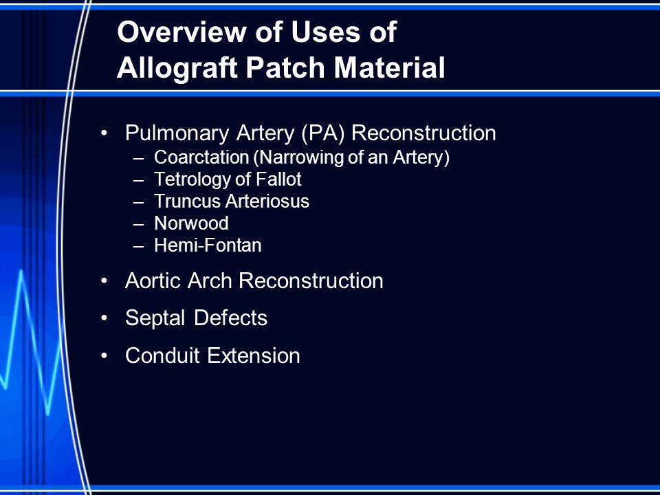Overview of Uses of Allograft Patch Material Pulmonary Artery (PA) Reconstruction –Coarctation (Narrowing of an Artery) –Tetrology of Fallot –Truncus Arteriosus –Norwood –Hemi-Fontan Aortic Arch Reconstruction Septal Defects Conduit Extension
