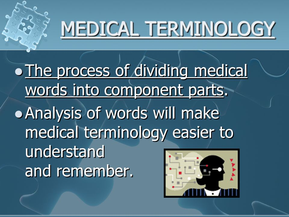 MEDICAL TERMINOLOGY The process of dividing medical words into component parts.