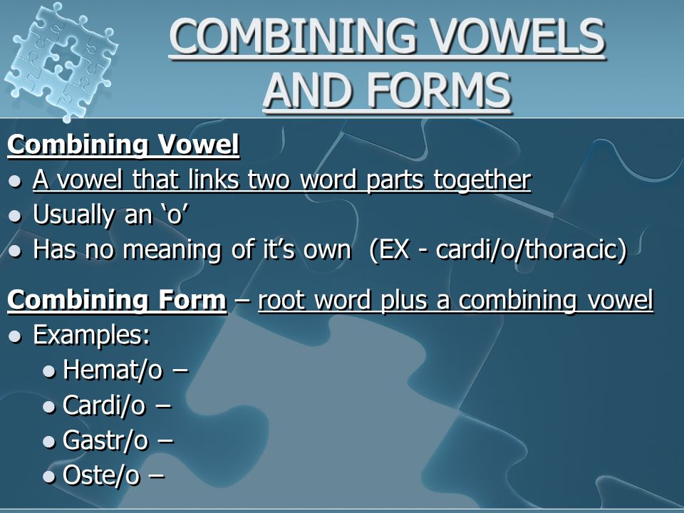 COMBINING VOWELS AND FORMS Combining Vowel A vowel that links two word parts together Usually an 'o' Has no meaning of it's own (EX - cardi/o/thoracic) Combining Form – root word plus a combining vowel Examples: Hemat/o – Cardi/o – Gastr/o – Oste/o – Combining Vowel A vowel that links two word parts together Usually an 'o' Has no meaning of it's own (EX - cardi/o/thoracic) Combining Form – root word plus a combining vowel Examples: Hemat/o – Cardi/o – Gastr/o – Oste/o –