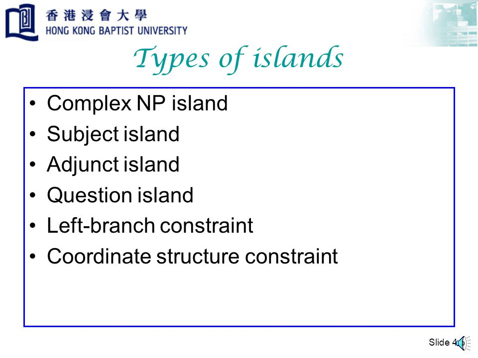 Slide 3 Island An island in syntax refers to a syntactic domain from which its constituents cannot be extracted.