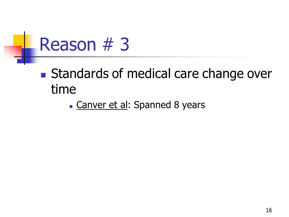 16 Reason # 3 Standards of medical care change over time Canver et al: Spanned 8 years