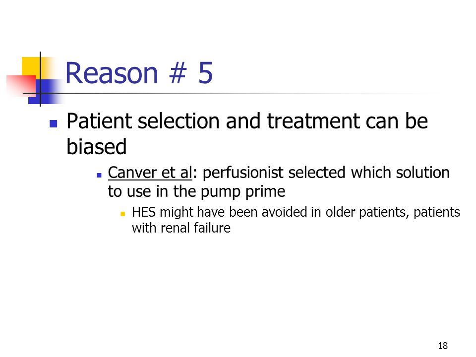 18 Reason # 5 Patient selection and treatment can be biased Canver et al: perfusionist selected which solution to use in the pump prime HES might have