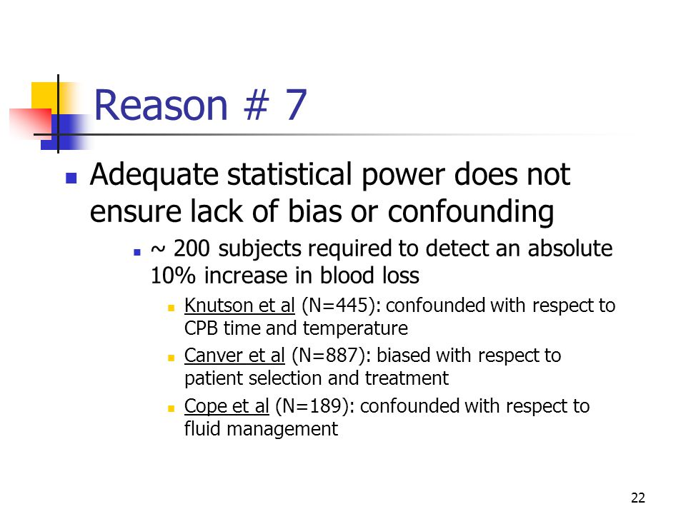 22 Reason # 7 Adequate statistical power does not ensure lack of bias or confounding ~ 200 subjects required to detect an absolute 10% increase in blo