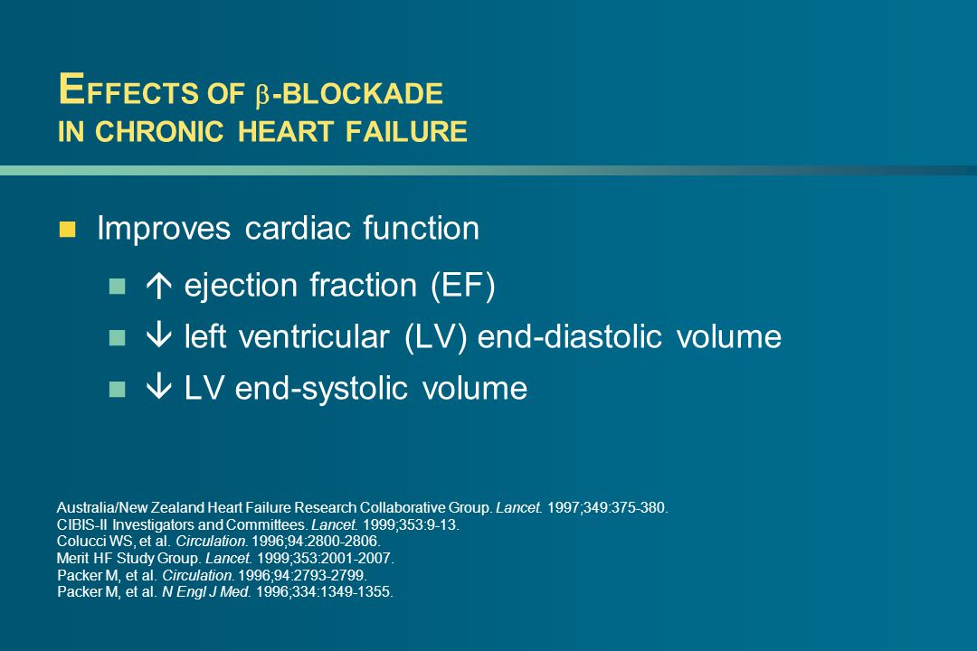E FFECTS OF  -BLOCKADE IN CHRONIC HEART FAILURE Improves cardiac function  ejection fraction (EF)  left ventricular (LV) end-diastolic volume  LV end-systolic volume Australia/New Zealand Heart Failure Research Collaborative Group.