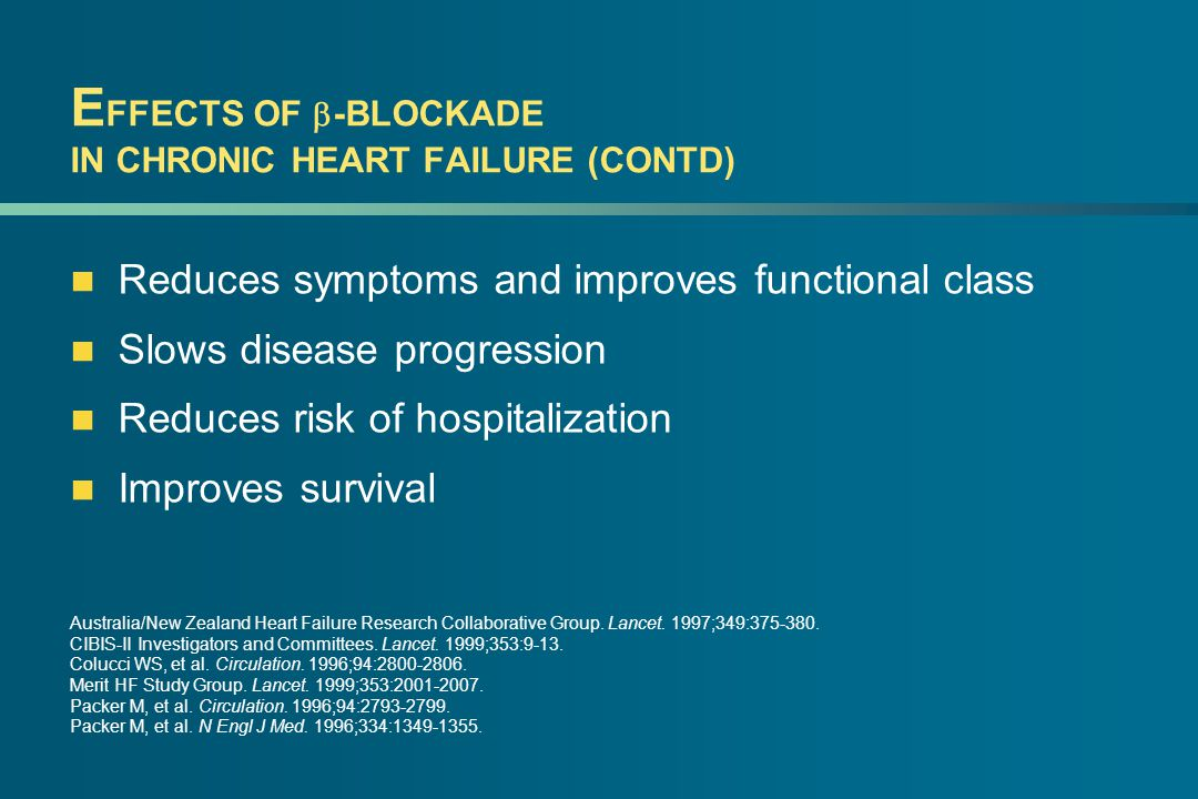 E FFECTS OF  -BLOCKADE IN CHRONIC HEART FAILURE (CONTD) Reduces symptoms and improves functional class Slows disease progression Reduces risk of hospitalization Improves survival Australia/New Zealand Heart Failure Research Collaborative Group.