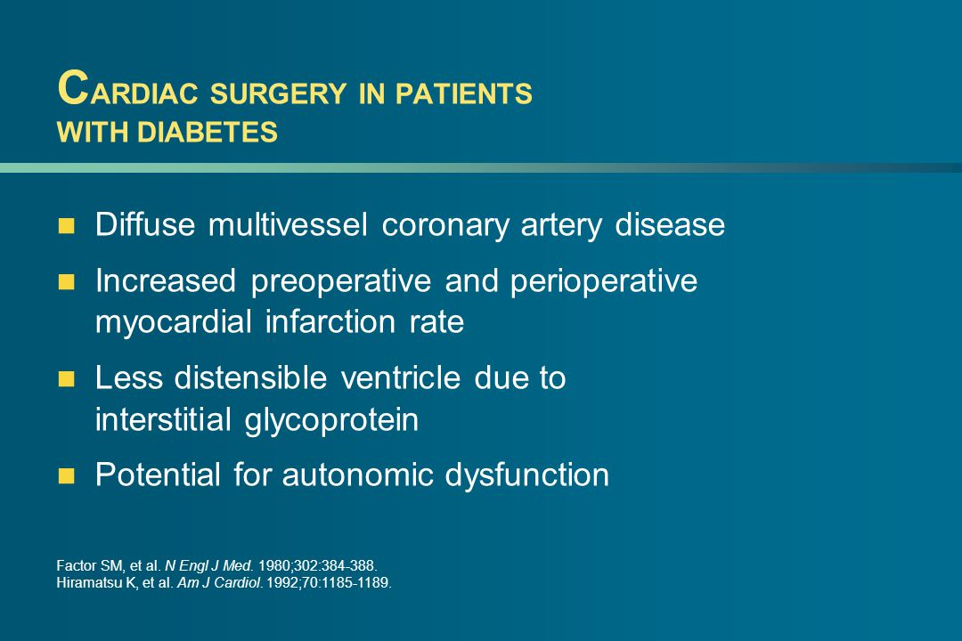 C ARDIAC SURGERY IN PATIENTS WITH DIABETES Diffuse multivessel coronary artery disease Increased preoperative and perioperative myocardial infarction rate Less distensible ventricle due to interstitial glycoprotein Potential for autonomic dysfunction Factor SM, et al.