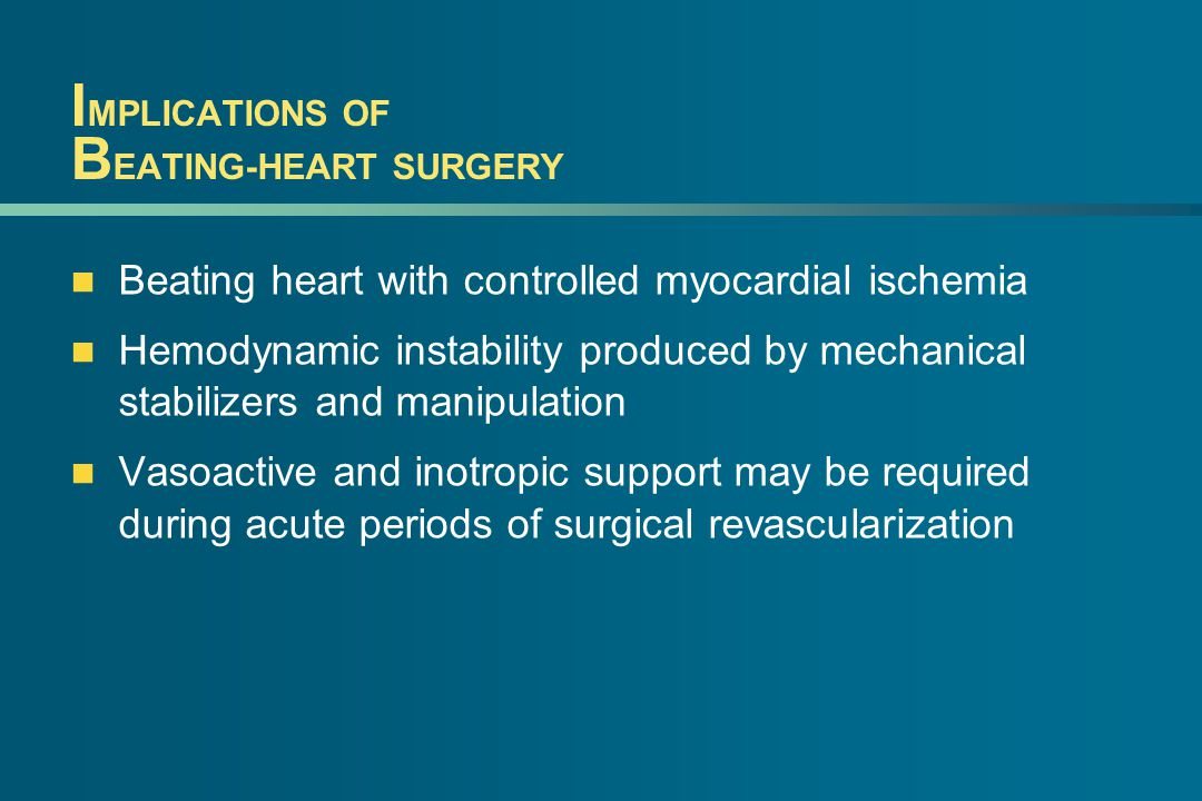 I MPLICATIONS OF B EATING-HEART SURGERY Beating heart with controlled myocardial ischemia Hemodynamic instability produced by mechanical stabilizers and manipulation Vasoactive and inotropic support may be required during acute periods of surgical revascularization