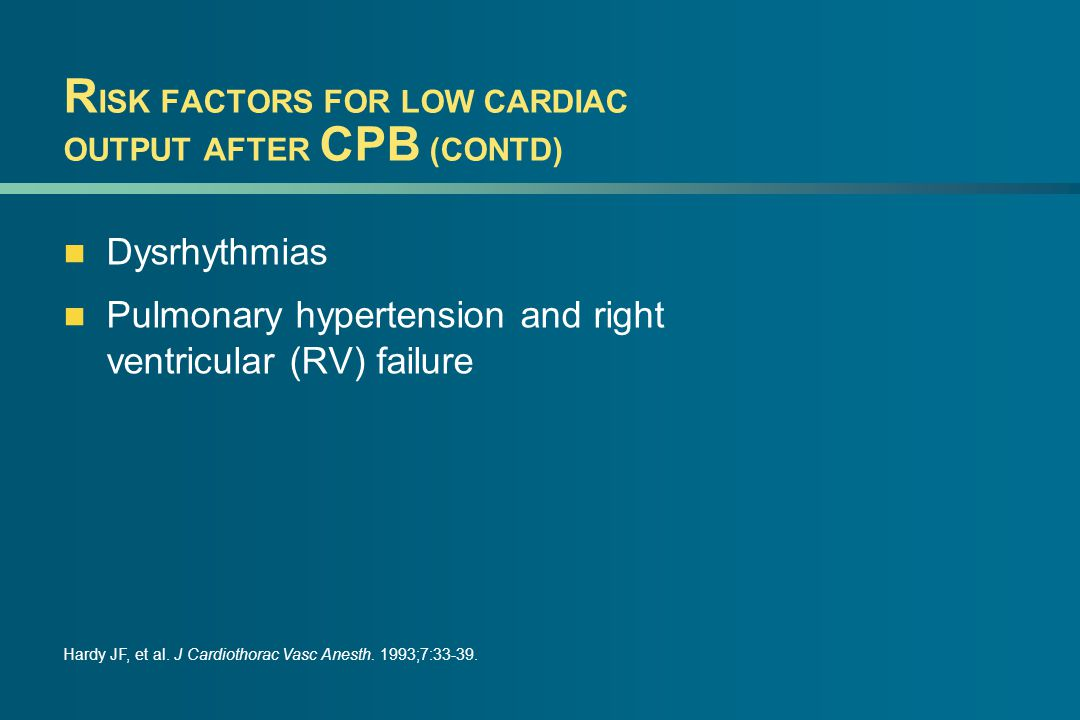 R ISK FACTORS FOR LOW CARDIAC OUTPUT AFTER CPB (CONTD) Dysrhythmias Pulmonary hypertension and right ventricular (RV) failure Hardy JF, et al.