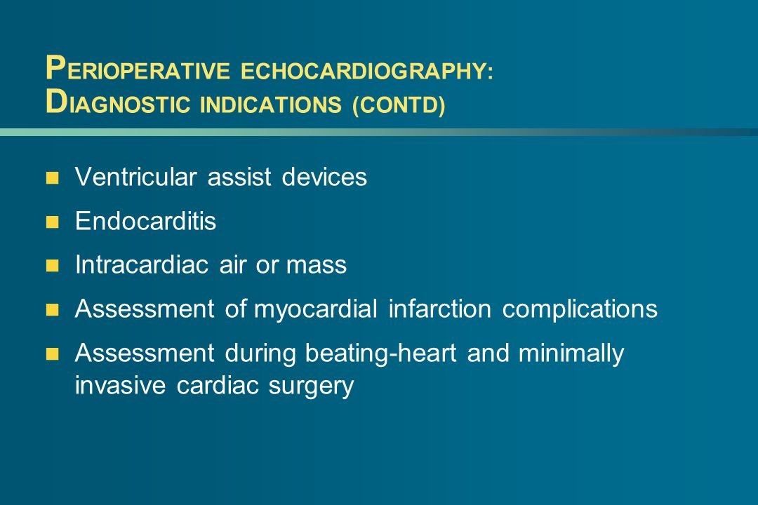 P ERIOPERATIVE ECHOCARDIOGRAPHY: D IAGNOSTIC INDICATIONS (CONTD) Ventricular assist devices Endocarditis Intracardiac air or mass Assessment of myocar