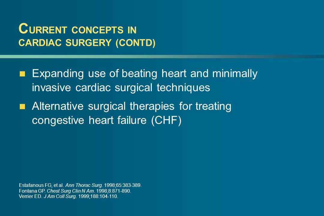 C URRENT CONCEPTS IN CARDIAC SURGERY (CONTD) Expanding use of beating heart and minimally invasive cardiac surgical techniques Alternative surgical therapies for treating congestive heart failure (CHF) Estafanous FG, et al.