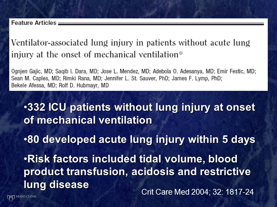 332 ICU patients without lung injury at onset of mechanical ventilation332 ICU patients without lung injury at onset of mechanical ventilation 80 developed acute lung injury within 5 days80 developed acute lung injury within 5 days Risk factors included tidal volume, blood product transfusion, acidosis and restrictive lung diseaseRisk factors included tidal volume, blood product transfusion, acidosis and restrictive lung disease Crit Care Med 2004; 32: 1817-24