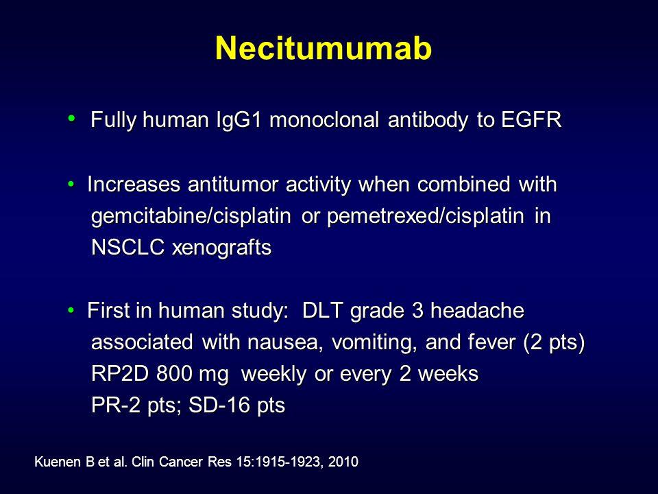 Necitumumab Fully human IgG1 monoclonal antibody to EGFR Fully human IgG1 monoclonal antibody to EGFR Increases antitumor activity when combined with Increases antitumor activity when combined with gemcitabine/cisplatin or pemetrexed/cisplatin in gemcitabine/cisplatin or pemetrexed/cisplatin in NSCLC xenografts NSCLC xenografts First in human study: DLT grade 3 headache First in human study: DLT grade 3 headache associated with nausea, vomiting, and fever (2 pts) associated with nausea, vomiting, and fever (2 pts) RP2D 800 mg weekly or every 2 weeks RP2D 800 mg weekly or every 2 weeks PR-2 pts; SD-16 pts PR-2 pts; SD-16 pts Kuenen B et al.