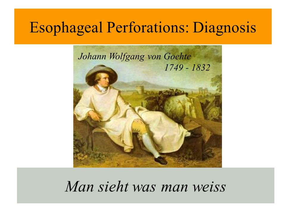 Esophageal Perforations: Diagnosis Man sieht was man weiss Johann Wolfgang von Goehte 1749 - 1832
