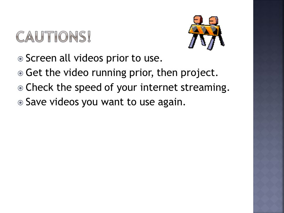  Screen all videos prior to use.  Get the video running prior, then project.