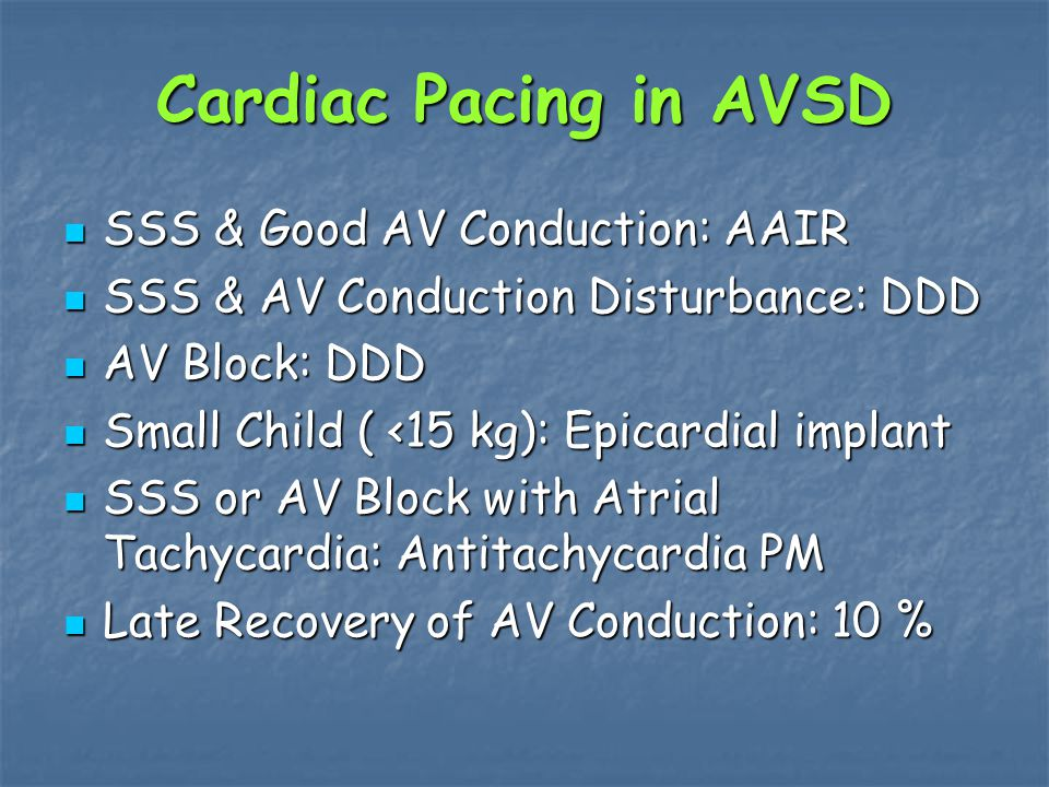 Cardiac Pacing in AVSD SSS & Good AV Conduction: AAIR SSS & Good AV Conduction: AAIR SSS & AV Conduction Disturbance: DDD SSS & AV Conduction Disturbance: DDD AV Block: DDD AV Block: DDD Small Child ( <15 kg): Epicardial implant Small Child ( <15 kg): Epicardial implant SSS or AV Block with Atrial Tachycardia: Antitachycardia PM SSS or AV Block with Atrial Tachycardia: Antitachycardia PM Late Recovery of AV Conduction: 10 % Late Recovery of AV Conduction: 10 %