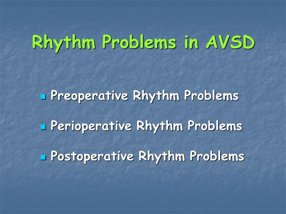 Rhythm Problems in AVSD Preoperative Rhythm Problems Preoperative Rhythm Problems Perioperative Rhythm Problems Perioperative Rhythm Problems Postoperative Rhythm Problems Postoperative Rhythm Problems