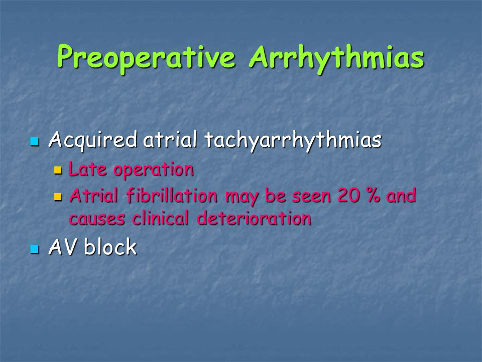 Preoperative Arrhythmias Acquired atrial tachyarrhythmias Acquired atrial tachyarrhythmias Late operation Late operation Atrial fibrillation may be seen 20 % and causes clinical deterioration Atrial fibrillation may be seen 20 % and causes clinical deterioration AV block AV block