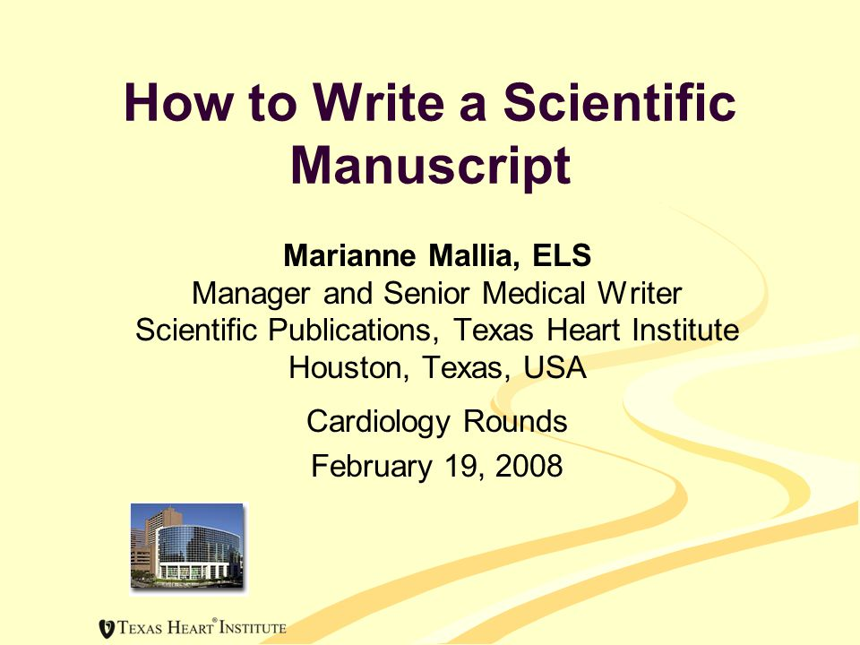 How to Write a Scientific Manuscript Marianne Mallia, ELS Manager and Senior Medical Writer Scientific Publications, Texas Heart Institute Houston, Texas, USA Cardiology Rounds February 19, 2008