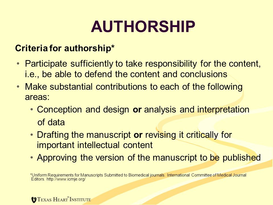 AUTHORSHIP Criteria for authorship* Participate sufficiently to take responsibility for the content, i.e., be able to defend the content and conclusions Make substantial contributions to each of the following areas: Conception and design or analysis and interpretation of data Drafting the manuscript or revising it critically for important intellectual content Approving the version of the manuscript to be published *Uniform Requirements for Manuscripts Submitted to Biomedical journals.