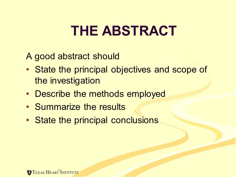 THE ABSTRACT A good abstract should State the principal objectives and scope of the investigation Describe the methods employed Summarize the results State the principal conclusions