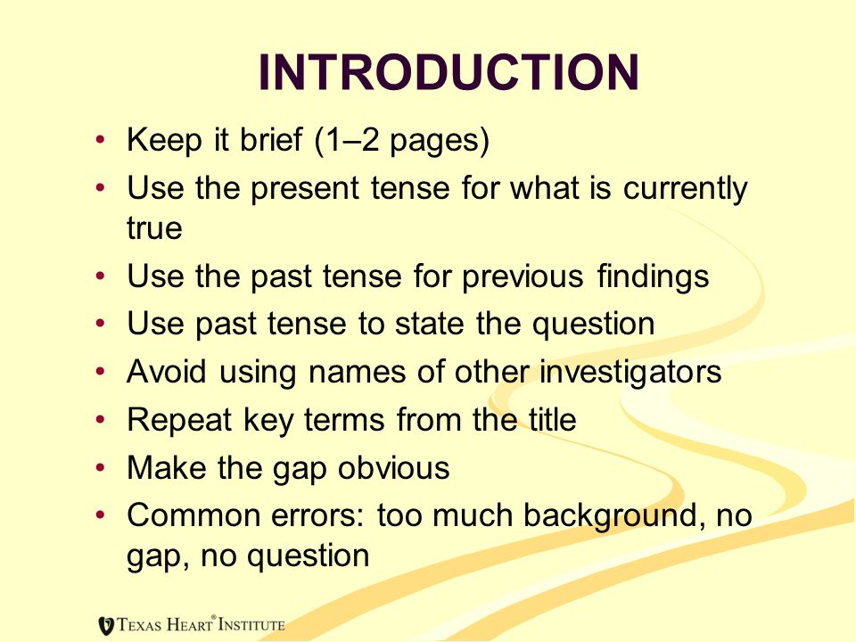 INTRODUCTION Keep it brief (1–2 pages) Use the present tense for what is currently true Use the past tense for previous findings Use past tense to state the question Avoid using names of other investigators Repeat key terms from the title Make the gap obvious Common errors: too much background, no gap, no question