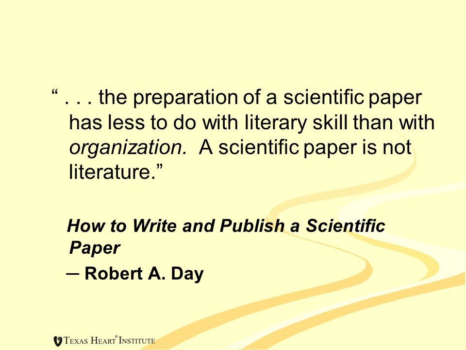 """""""... the preparation of a scientific paper has less to do with literary skill than with organization. A scientific paper is not literature."""" How to Wr"""