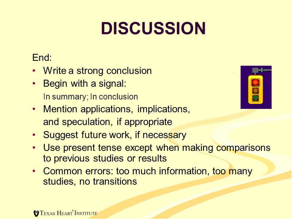 DISCUSSION End: Write a strong conclusion Begin with a signal: In summary; In conclusion Mention applications, implications, and speculation, if appropriate Suggest future work, if necessary Use present tense except when making comparisons to previous studies or results Common errors: too much information, too many studies, no transitions