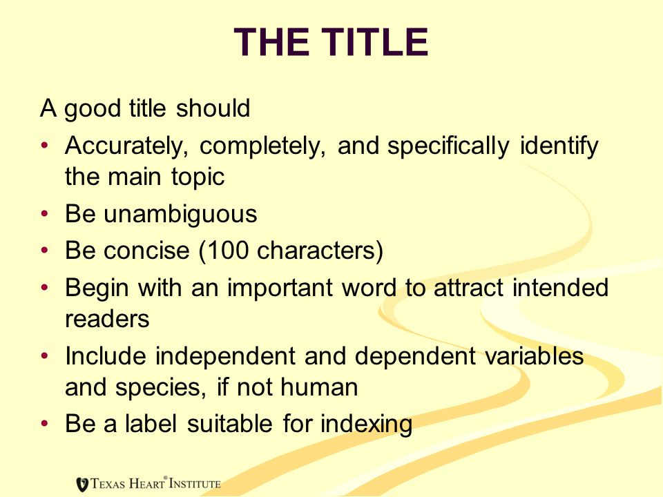 THE TITLE A good title should Accurately, completely, and specifically identify the main topic Be unambiguous Be concise (100 characters) Begin with an important word to attract intended readers Include independent and dependent variables and species, if not human Be a label suitable for indexing