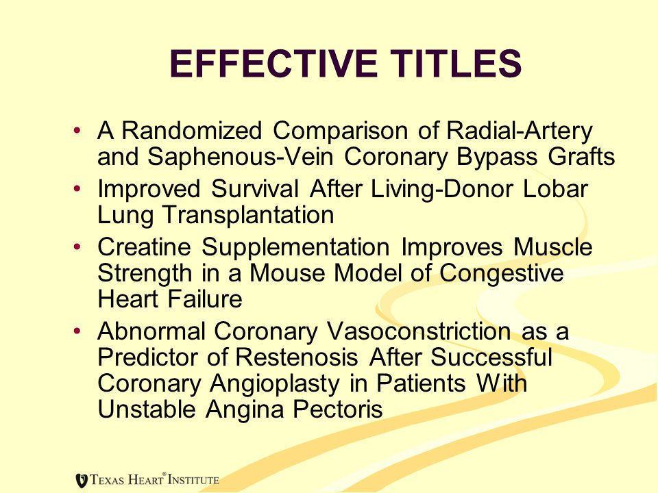 EFFECTIVE TITLES A Randomized Comparison of Radial-Artery and Saphenous-Vein Coronary Bypass Grafts Improved Survival After Living-Donor Lobar Lung Transplantation Creatine Supplementation Improves Muscle Strength in a Mouse Model of Congestive Heart Failure Abnormal Coronary Vasoconstriction as a Predictor of Restenosis After Successful Coronary Angioplasty in Patients With Unstable Angina Pectoris