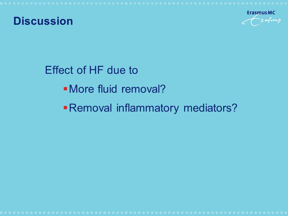 Discussion Effect of HF due to  More fluid removal  Removal inflammatory mediators
