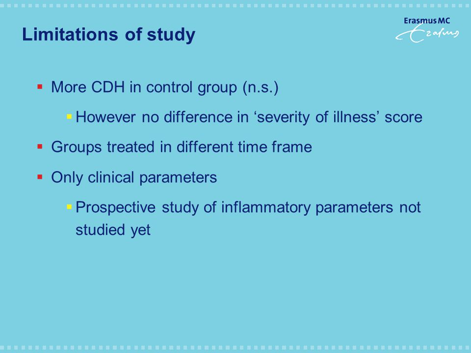 Limitations of study  More CDH in control group (n.s.)  However no difference in 'severity of illness' score  Groups treated in different time frame  Only clinical parameters  Prospective study of inflammatory parameters not studied yet