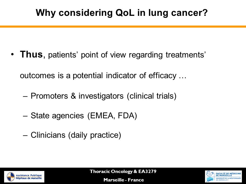 Thus, patients' point of view regarding treatments' outcomes is a potential indicator of efficacy … –Promoters & investigators (clinical trials) –State agencies (EMEA, FDA) –Clinicians (daily practice) Why considering QoL in lung cancer.