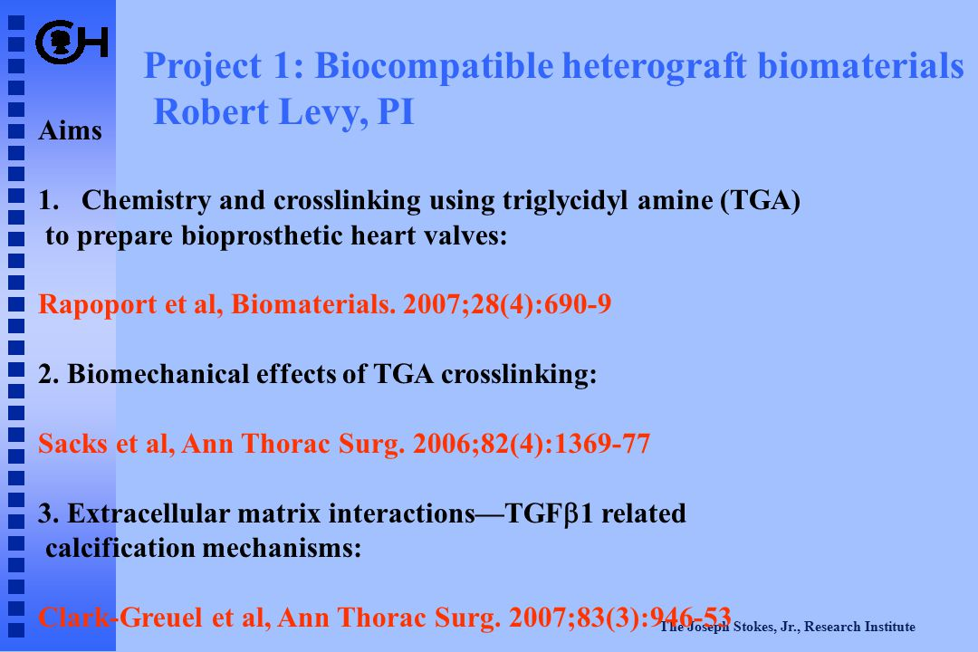 The Joseph Stokes, Jr., Research Institute Project 1: Biocompatible heterograft biomaterials Robert Levy, PI Aims 1.Chemistry and crosslinking using t