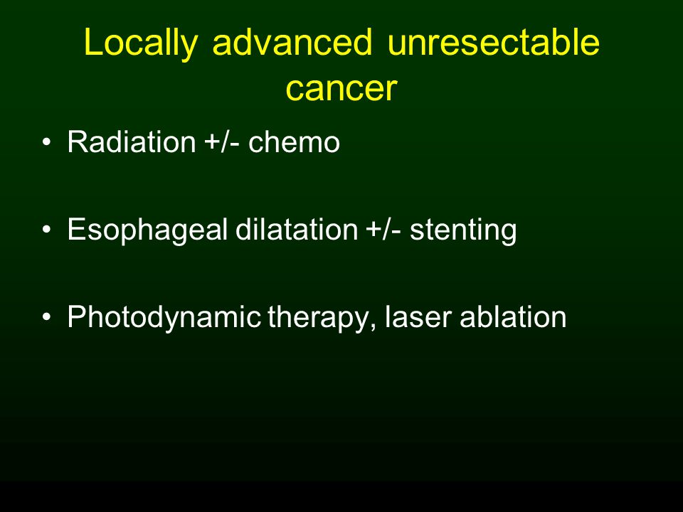 Locally advanced unresectable cancer Radiation +/- chemo Esophageal dilatation +/- stenting Photodynamic therapy, laser ablation