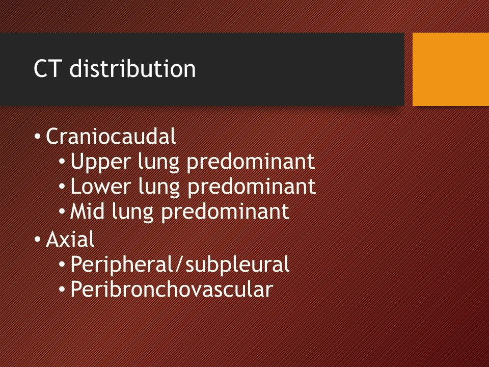 CT distribution Craniocaudal Upper lung predominant Lower lung predominant Mid lung predominant Axial Peripheral/subpleural Peribronchovascular