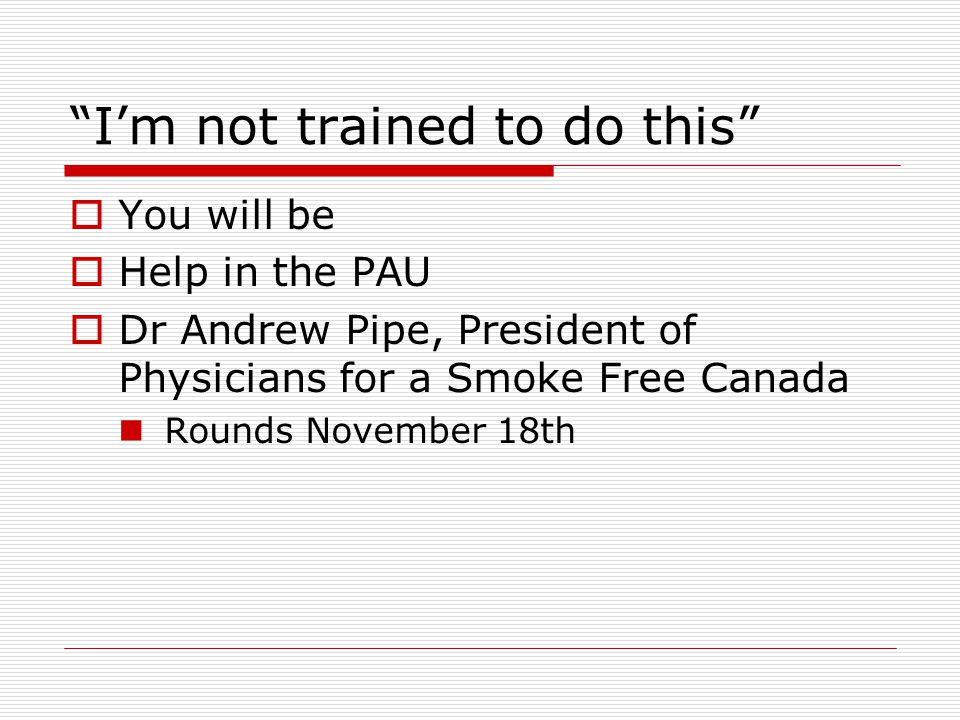 I'm not trained to do this  You will be  Help in the PAU  Dr Andrew Pipe, President of Physicians for a Smoke Free Canada Rounds November 18th