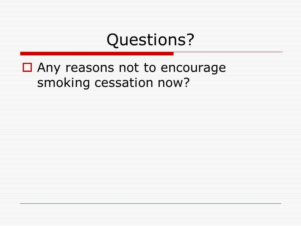 Questions  Any reasons not to encourage smoking cessation now