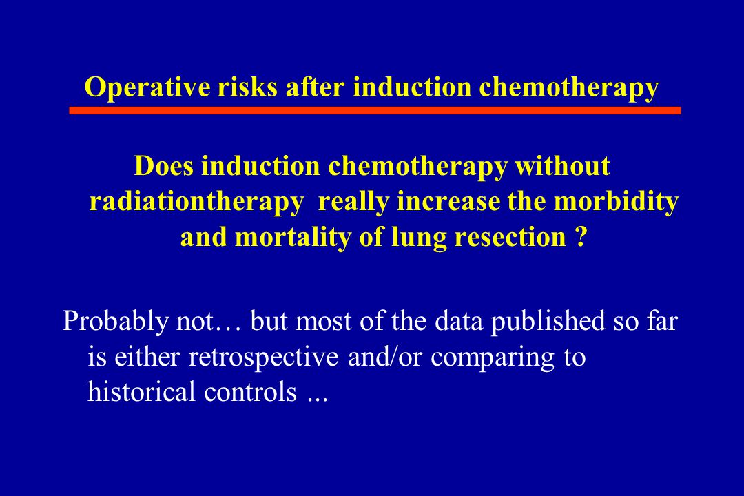 Operative risks after induction chemotherapy Does induction chemotherapy without radiationtherapy really increase the morbidity and mortality of lung resection .
