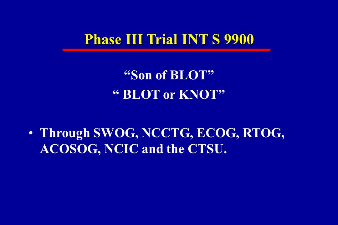 Phase III Trial INT S 9900 Son of BLOT BLOT or KNOT Through SWOG, NCCTG, ECOG, RTOG, ACOSOG, NCIC and the CTSU.