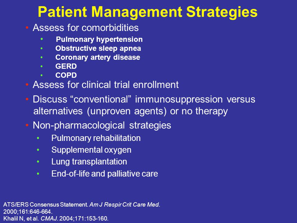 Patient Management Strategies Assess for comorbidities Assess for clinical trial enrollment Discuss conventional immunosuppression versus alternatives (unproven agents) or no therapy Non-pharmacological strategies Pulmonary rehabilitation Supplemental oxygen Lung transplantation End-of-life and palliative care ATS/ERS Consensus Statement.