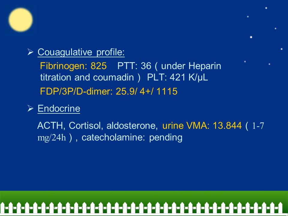  Couagulative profile: Fibrinogen: 825 PTT: 36 ( under Heparin titration and coumadin ) PLT: 421 K/μL FDP/3P/D-dimer: 25.9/ 4+/ 1115  Endocrine ACTH, Cortisol, aldosterone, urine VMA: 13.844 ( 1-7 mg/24h ), catecholamine: pending