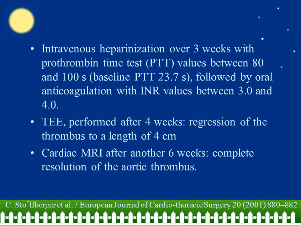 Intravenous heparinization over 3 weeks with prothrombin time test (PTT) values between 80 and 100 s (baseline PTT 23.7 s), followed by oral anticoagu