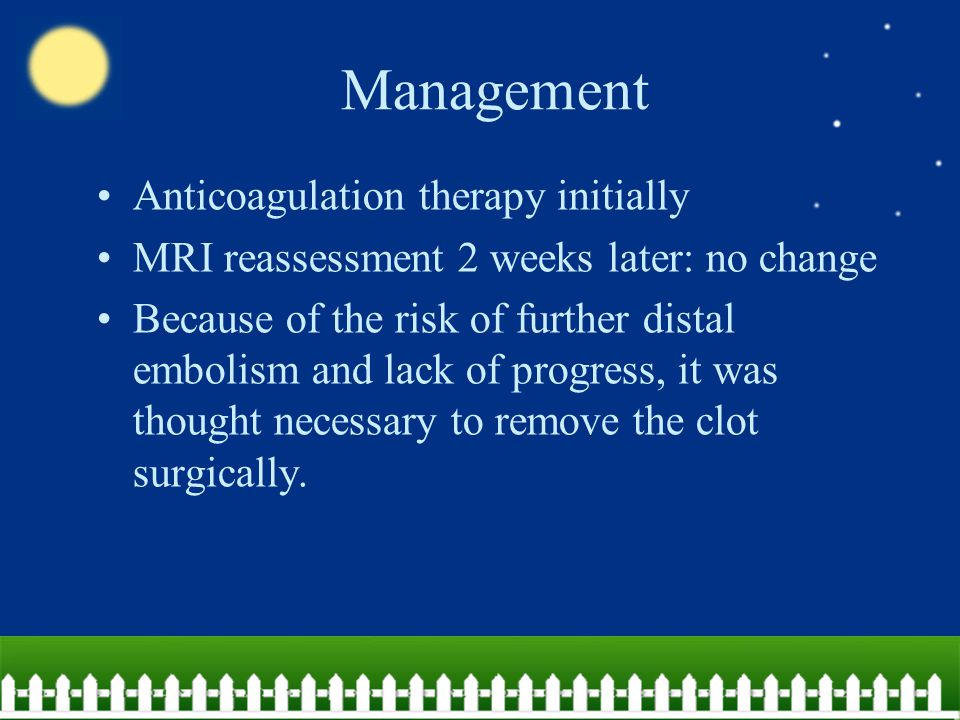 Management Anticoagulation therapy initially MRI reassessment 2 weeks later: no change Because of the risk of further distal embolism and lack of prog