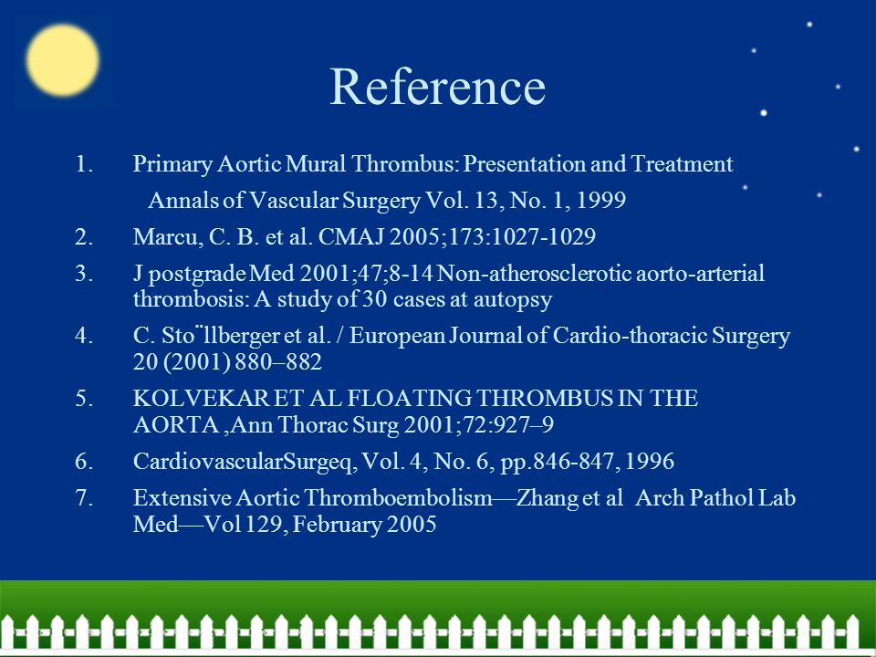 Reference 1.Primary Aortic Mural Thrombus: Presentation and Treatment Annals of Vascular Surgery Vol. 13, No. 1, 1999 2.Marcu, C. B. et al. CMAJ 2005;